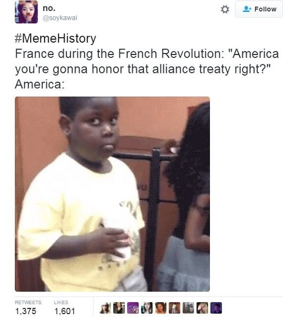 """Text - no. Follow @soykawai #MemeHistory France during the French Revolution: """"America you're gonna honor that alliance treaty right?"""" America: RETWEETS LIKES 1,601 1,375"""