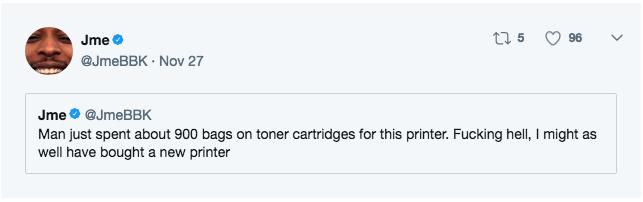 Text - Jme @JmeBBK Nov 27 t5 96 Jme@JmeBBK Man just spent about 900 bags on toner cartridges for this printer. Fucking hell, I might as well have bought a new printer
