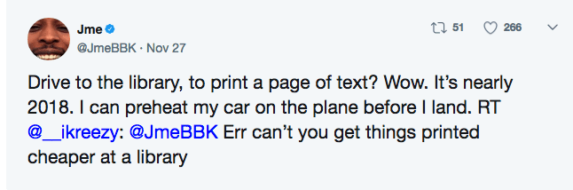 Text - ti 51 266 Jme @JmeBBK Nov 27 Drive to the library, to print a page of text? Wow. It's nearly 2018. I can preheat my car on the plane before I land. RT @_ikreezy: @JmeBBK Err can't you get things printed cheaper at a library
