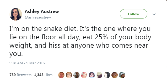 Text - Ashley Austrew Follow @ashleyaustrew I'm on the snake diet. It's the one where you lie on the floor all day, eat 25% of your body weight, and hiss at anyone who comes near you. 9:18 AM 9 Mar 2016 759 Retweets 1,345 Likes