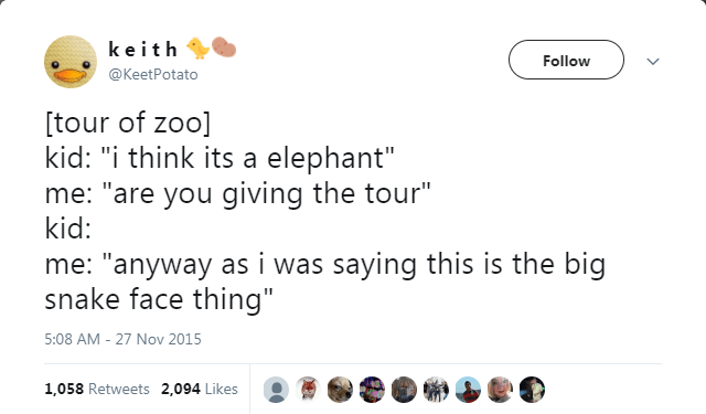 """Text - keith Follow @KeetPotato [tour of zoo] kid: """"i think its a elephant"""" me: """"are you giving the tour"""" kid: me: """"anyway as i was saying this is the big snake face thing"""" 5:08 AM -27 Nov 2015 1,058 Retweets 2,094 Likes"""