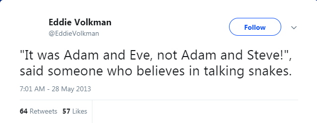 """Text - Eddie Volkman Follow @EddieVolkman """"It was Adam and Eve, not Adam and Steve!"""", said someone who believes in talking snakes. 7:01 AM - 28 May 2013 64 Retweets 57 Likes"""