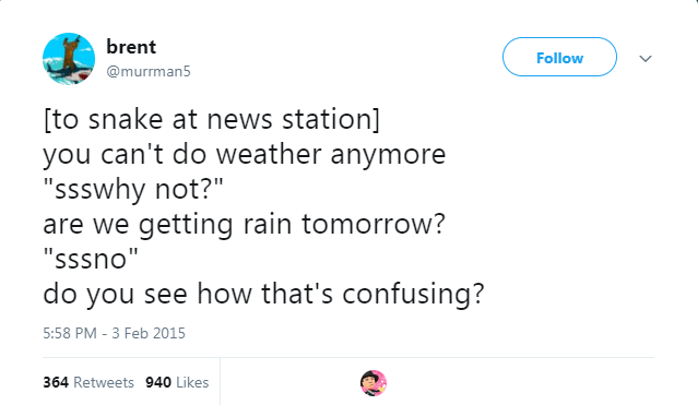 """Text - brent Follow @murrman5 to snake at news station] you can't do weather anymore """"ssswhy not?"""" are we getting rain tomorrow? """"sssno"""" do you see how that's confusing? 5:58 PM - 3 Feb 2015 364 Retweets 940 Likes"""