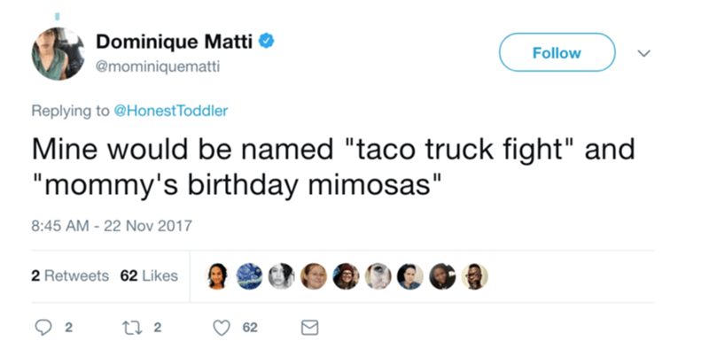 "Text - Dominique Matti @mominiquematti Follow Replying to @Honest Toddler Mine would be named ""taco truck fight"" and ""mommy's birthday mimosas"" 8:45 AM -22 Nov 2017 2 Retweets 62 Likes t 2 2 62"
