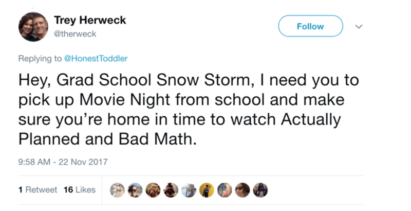 Text - Trey Herweck Follow @therweck Replying to @Honest Toddler Hey, Grad School Snow Storm, I need you to pick up Movie Night from school and make sure you're home in time to watch Actually Planned and Bad Math. 9:58 AM-22 Nov 2017 1 Retweet 16 Likes
