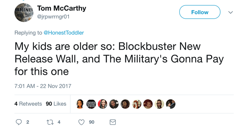Text - ARINES Tom McCarthy @jrpwrrngr01 Follow Replying to @HonestToddler My kids are older so: Blockbuster New Release Wall, and The Military's Gonna Pay for this one 7:01 AM 22 Nov 2017 4 Retweets 90 Likes ti 4 2 90 Σ