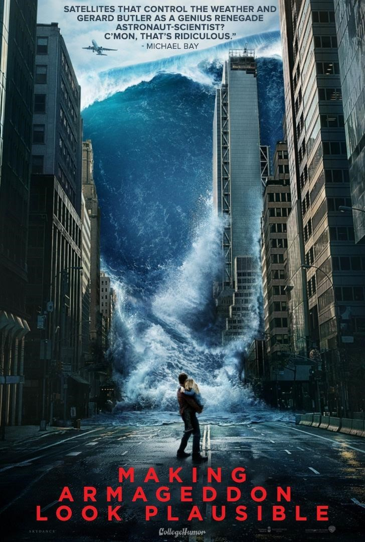 """Poster - SATELLITES THAT CONTROL THE WEATHER AND GERARD BUTLER AS A GENIUS RENEGADE ASTRONAUT-SCIENTIST? C'MON, THAT'S RIDICULOUS."""" - MICHAEL BAY M AKING AR M A GE D D ON LO OK P LAUSIBLE CollegelHumor SEYDANCE"""