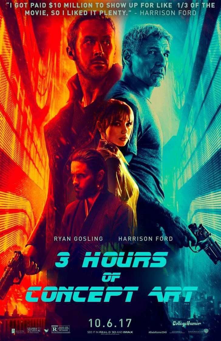 """Movie - """"I GOT PAID $10 MILLION TO SHOW UP FOR LIKE 1/3 OF THE MOVIE, SO I LIKED IT PLENTY."""" HARRISON FORD HARRISON FORD RYAN GOSLING 3 HOURS OF CONCEPT aT 10.6.17 CollegelHumor R ALCON SEE IT IN REALD 3D AND IMAX aBladeflunner2049"""