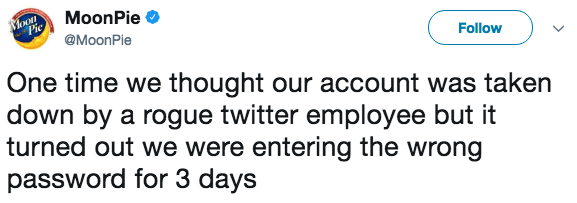 Text - MoonPie Pie Follow @MoonPie One time we thought our account was taken down by a rogue twitter employee but it turned out we were entering the wrong password for 3 days