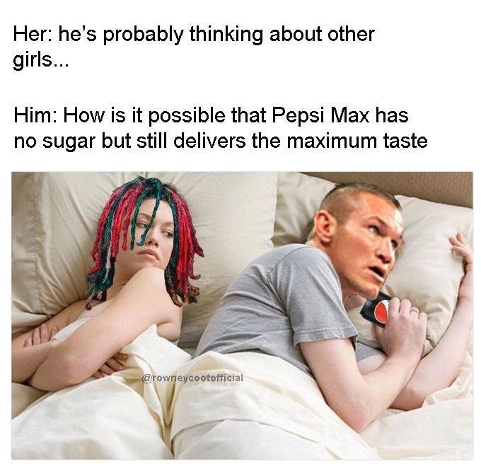Text - Her: he's probably thinking about other girls... Him: How is it possible that Pepsi Max has no sugar but still delivers the maximum taste @rowneycootofficial