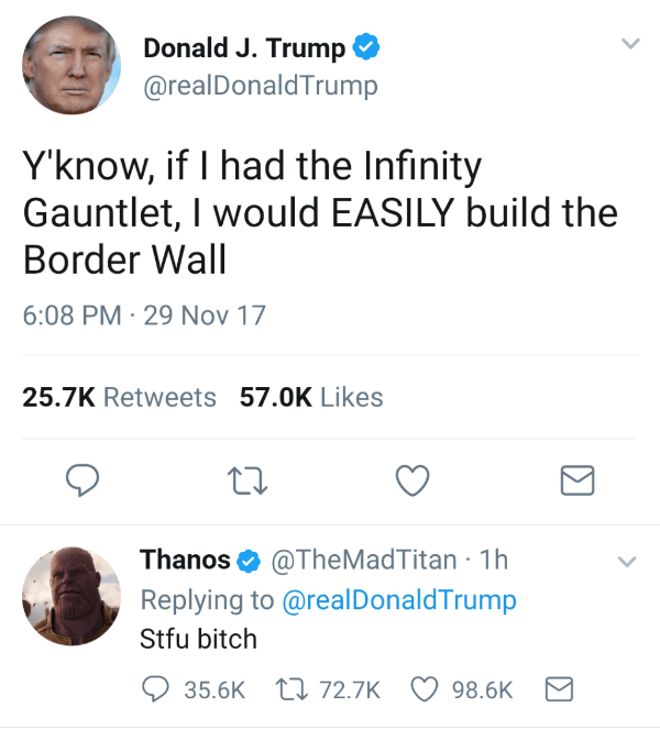 Text - Donald J. Trump @realDonaldTrump Y'know, if I had the Infinity Gauntlet, I would EASILY build the Border Wall 6:08 PM 29 Nov 17 25.7K Retweets 57.0K Likes @TheMadTitan 1h Replying to @realDonaldTrump Thanos Stfu bitch 35.6K 72.7K 98.6K