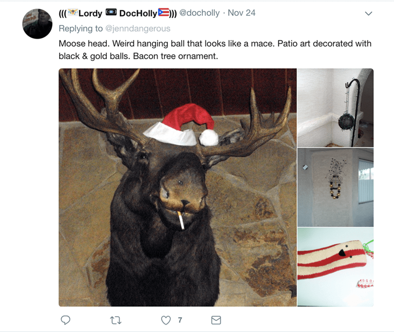 Reindeer - DocHolly)) @docholly Nov 24 (CO Lordy Replying to @jenndangerous Moose head. Weird hanging ball that looks like a mace. Patio art decorated with black & gold balls. Bacon tree ornament 7