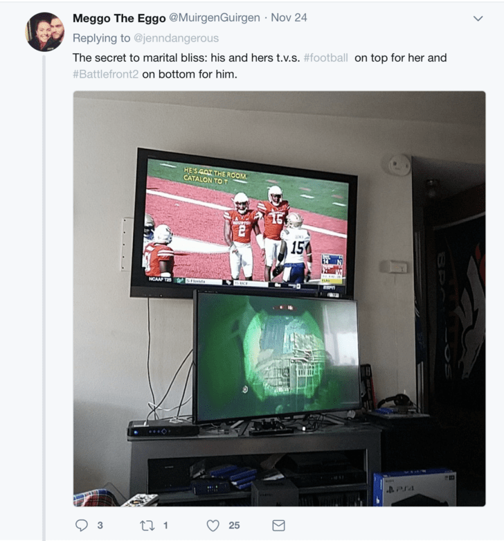 Display device - Meggo The Eggo @MuirgenGuirgen Nov 24 Replying to @jenndangerous The secret to marital bliss: his and hers t.v.s. #football on top for her and #Battlefront2 on bottom for him. HE'S GAT THE ROOM CATALON TO T 150 NCAAP T steata 25 BPO