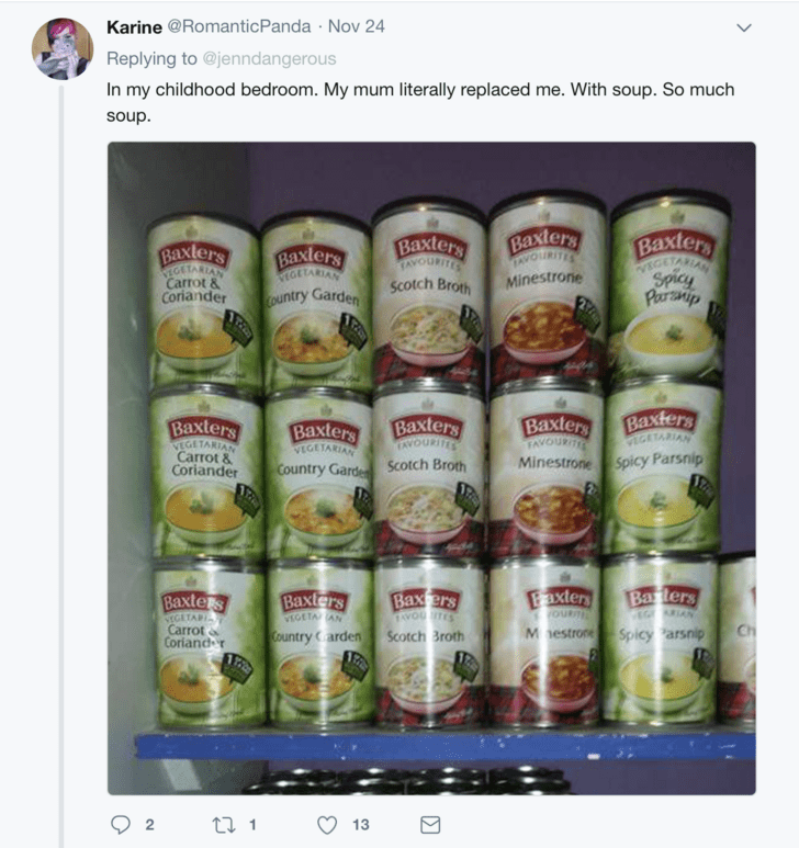 Product - Karine @Romantic Panda Nov 24 Replying to @jenndangerous In my childhood bedroom. My mum literally replaced me. With soup. So much soup. Baxlers JAVOURITES Baxlers Baxters TAVOURITES Baxlers VEGETARIAN Carrot & Coriander Baxlers toETARIAN WEGETARIA Spicy Paeranip Minestrone SCotch Broth ountry Garden Baxters VIGETARIAN Baxters FAVOURITES Minestrone Spicy Parsnip Baxters TAVOURITES Baxters Baxlers VEGETARIAN VEGETARIAN Carrot & Coriander Country Garde Scotch Broth Faxters oUR Barters EG
