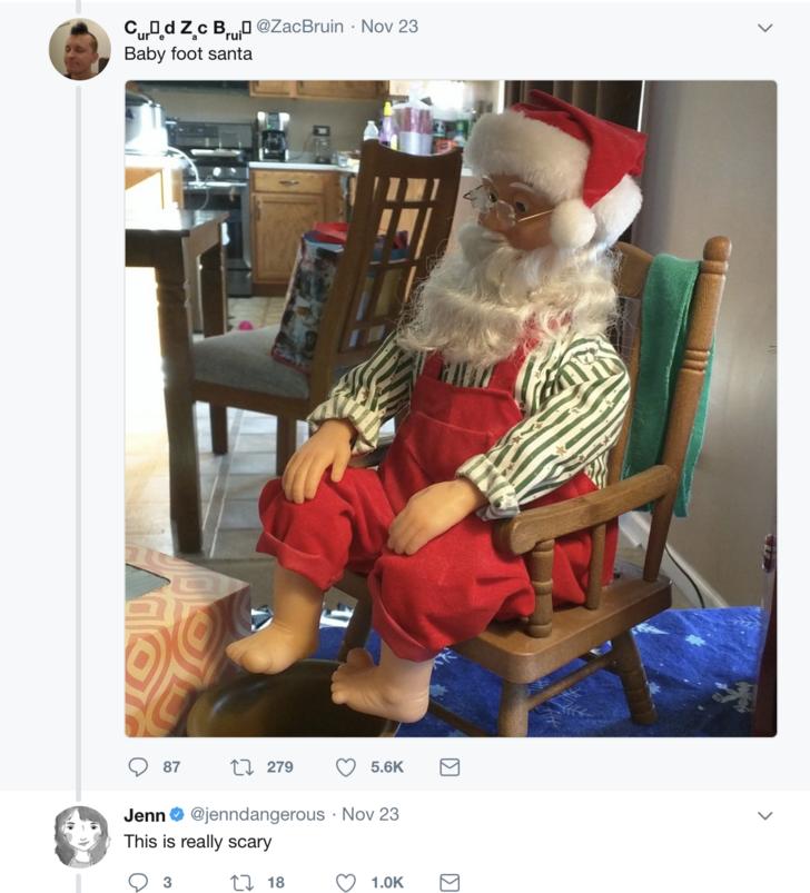 Santa claus - CuDd zc B @ZacBruin Nov 23 Baby foot santa t279 87 5.6K Jenn@jenndangerous Nov 23 This is really scary t18 1.0K