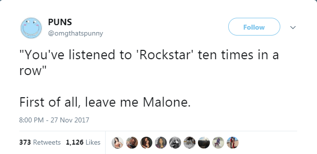 "Text - PUNS Follow @omgthatspunny ""You've listened to 'Rockstar' ten times in a row"" First of all, leave me Malone. 27 Nov 2017 8:00 PM 373 Retweets 1,126 Likes"