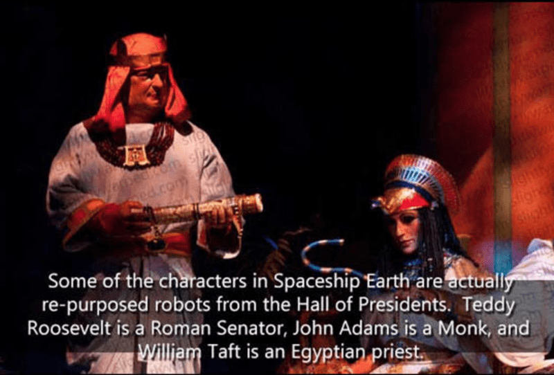 Music - beck.om.s 6pa Sighty Sigh shight Some of the characters in Spaceship Earth are actually re-purposed robots from the Hall of Presidents. Teddy Roosevelt is a Roman Senator, John Adams is a Monk, and William Taft is an Egyptian priest