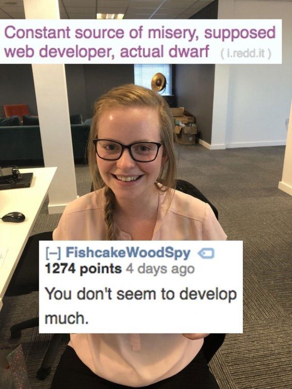 Eyewear - Constant source of misery, supposed web developer, actual dwarf (i.redd.it) H FishcakeWoodSpy 1274 points 4 days ago You don't seem to develop much.