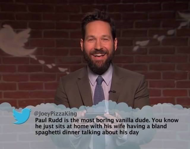 Moustache - @JoeyPizzaKing Paul Rudd is the most boring vanilla dude. You know he just sits at home with his wife having a bland spaghetti dinner talking about his day