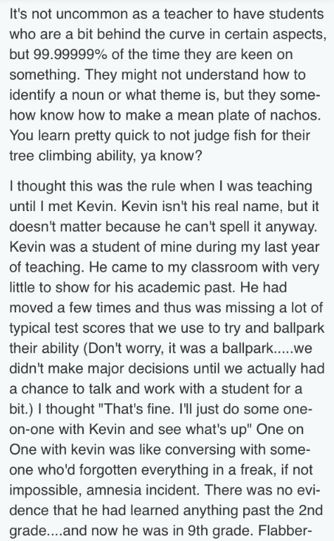 Text - It's not uncommon as a teacher to have students who are a bit behind the curve in certain aspects, but 99.99999% of the time they are keen on something. They might not understand how to identify a noun or what theme is, but they some- how know how to make a mean plate of nachos. You learn pretty quick to not judge fish for their tree climbing ability, ya know? I thought this was the rule when I was teaching until I met Kevin. Kevin isn't his real name, but it doesn't matter because he can