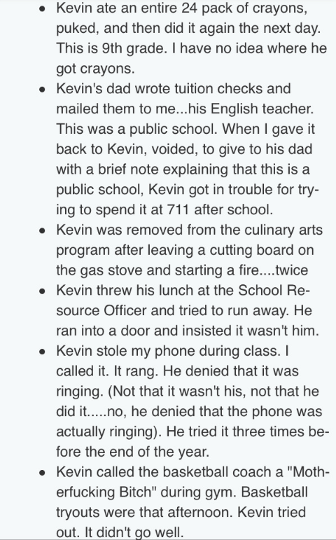 Text - Kevin ate an entire 24 pack of crayons, puked, and then did it again the next day. This is 9th grade. I have no idea where he got crayons Kevin's dad wrote tuition checks and mailed them to me...his English teacher. This was a public school. When I gave it back to Kevin, voided, to give to his dad with a brief note explaining that this is a public school, Kevin got in trouble for try- ing to spend it at 711 after school. Kevin was removed from the culinary arts program after leaving a cut