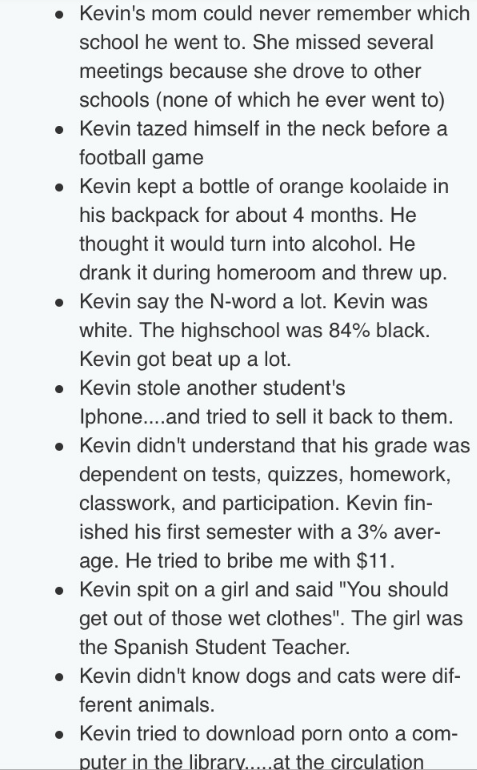 Text - Kevin's mom could never remember which school he went to. She missed several meetings because she drove to other schools (none of which he ever went to) Kevin tazed himself in the neck before a football game Kevin kept a bottle of orange koolaide in his backpack for about 4 months. He thought it would turn into alcohol. He drank it during homeroom and threw up Kevin say the N-word a lot. Kevin was white. The highschool was 84% black. Kevin got beat up a lot. Kevin stole another student's