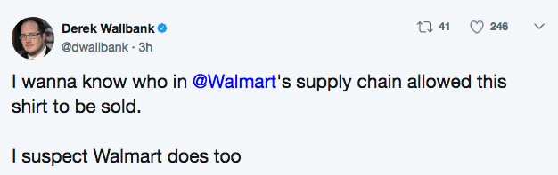 Text - t1 41 246 Derek Wallbank. @dwallbank 3h I wanna know who in @Walmart's supply chain allowed this shirt to be sold. I suspect Walmart does too