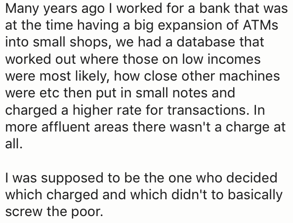 Text - Many years ago I worked for a bank that was at the time having a big expansion of ATMS into small shops, we had a database that worked out where those on low incomes were most likely, how close other machines were etc then put in small notes and charged a higher rate for transactions. In more affluent areas there wasn't a charge at all. I was supposed to be the one who decided which charged and which didn't to basically screw the poor.