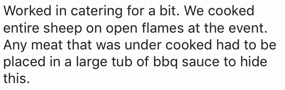 Text - Worked in catering for a bit. We cooked entire sheep on open flames at the event. Any meat that was under cooked had to be placed in a large tub of bbq sauce to hide this.