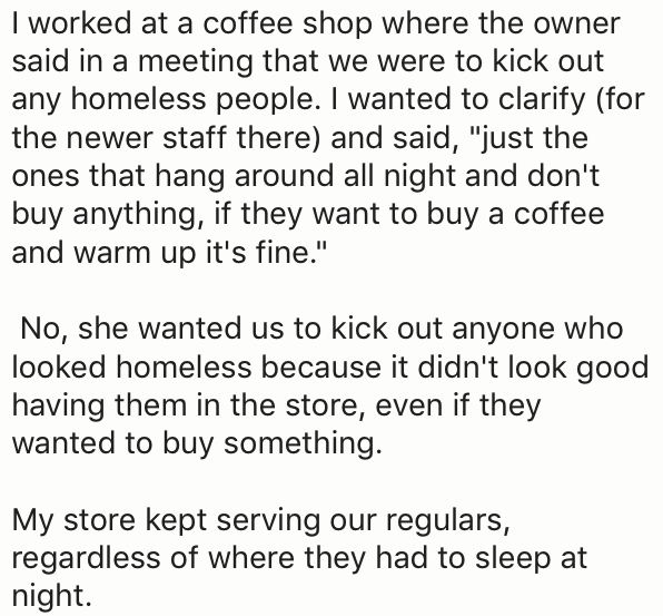 """Text - I worked at a coffee shop where the owner said in a meeting that we were to kick out any homeless people. I wanted to clarify (for the newer staff there) and said, """"just the ones that hang around all night and don't buy anything, if they want to buy a coffee and warm up it's fine."""" No, she wanted us to kick out anyone who looked homeless because it didn't look good having them in the store, even if they wanted to buy something. My store kept serving our regulars, regardless of where they"""