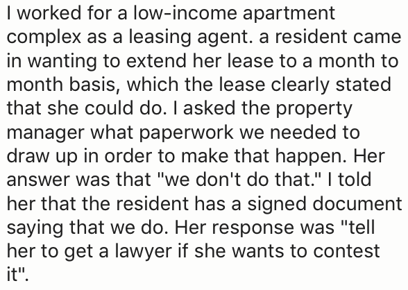 """Text - I worked for a low-income apartment complex as a leasing agent. a resident came in wanting to extend her lease to a month to month basis, which the lease clearly stated that she could do. I asked the property manager what paperwork we needed to draw up in order to make that happen. Her answer was that """"we don't do that."""" I told her that the resident has a signed document saying that we do. Her response was """"tell her to get a lawyer if she wants to contest it"""""""