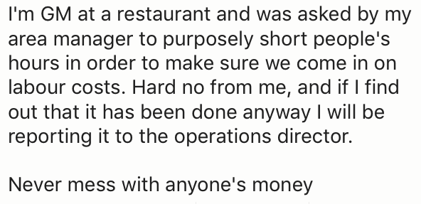 Text - I'm GM at a restaurant and was asked by my area manager to purposely short people's hours in order to make sure we come in on labour costs. Hard no from me, and if I find out that it has been done anyway I will be reporting it to the operations director. Never mess with anyone's money
