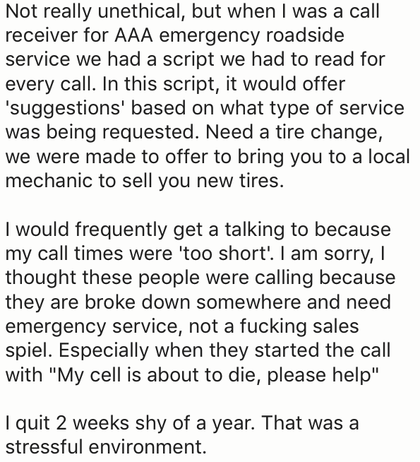Text - Not really unethical, but when I was a call receiver for AAA emergency roadside service we had a script we had to read for every call. In this script, it would offer 'suggestions' based on what type of service was being requested. Need a tire change, we were made to offer to bring you to a local mechanic to sell you new tires. I would frequently get a talking to because my call times were 'too short'. I am sorry, I thought these people were calling because they are broke down somewhere an