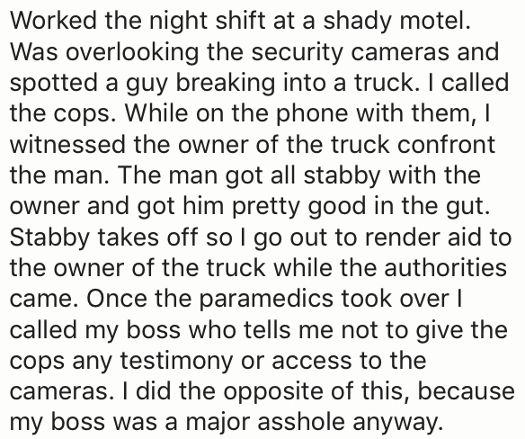 Text - Worked the night shift at a shady motel. Was overlooking the security cameras and spotted a guy breaking into a truck. I called the cops. While on the phone with them, I witnessed the owner of the truck confront the man. The man got all stabby with the owner and got him pretty good in the gut. Stabby takes off so I go out to render aid to the owner of the truck while the authorities came. Once the paramedics took over I called my boss who tells me not to give the cops any testimony or acc