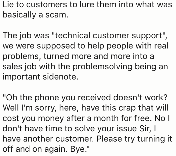 """Text - Lie to customers to lure them into what was basically a scam. The job was """"technical customer support"""", we were supposed to help people with real problems, turned more and more into a sales job with the problemsolving being an important sidenote. """"Oh the phone you received doesn't work? Well I'm sorry, here, have this crap that will cost you money after a month for free. Nol don't have time to solve your issue Sir, I have another customer. Please try turning it off and on again. Bye."""""""
