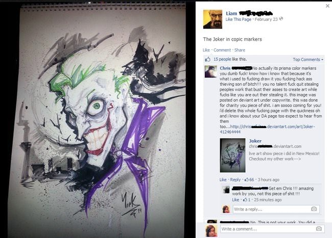 Text - Liam Like This Page February 23 The Joker in copic markers Lke Comment Share 15 people lke this Top Comments No actually its prisma color markers you dumb fuck! know how i know that because it's what i used to fucking draw it you fucking hack ass thieving son of bitch!! you no talent fuck quit stealing peoples work that bust their asses to create art while fucks lke you are out their stealing it. this image was posted on deviant art under copywrite. this was done for charity you piece of