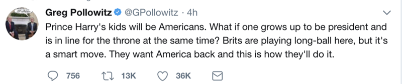 Text - Greg Pollowitz@GPollowitz 4h Prince Harry's kids will be Americans. What if one grows up to be president and is in line for the throne at the same time? Brits are playing long-ball here, but it's a smart move. They want America back and this is how they'll do it. L13K 756 36K