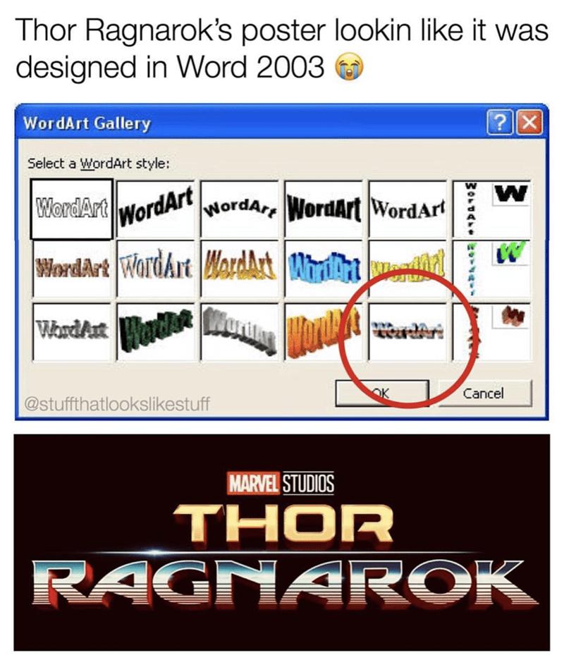 Text - Thor Ragnarok's poster lookin like it was designed in Word 2003 ?X WordArt Gallery Select a WordArt style: W WordArt NordAr WordArt WordArt WordArt WordArt WordArt WardAt MrAt WerdAxtHads Cancel OK @stuffthatlookslikestuff MARVEL STUDIOS THOR RAGNAROK WOr0ATsv