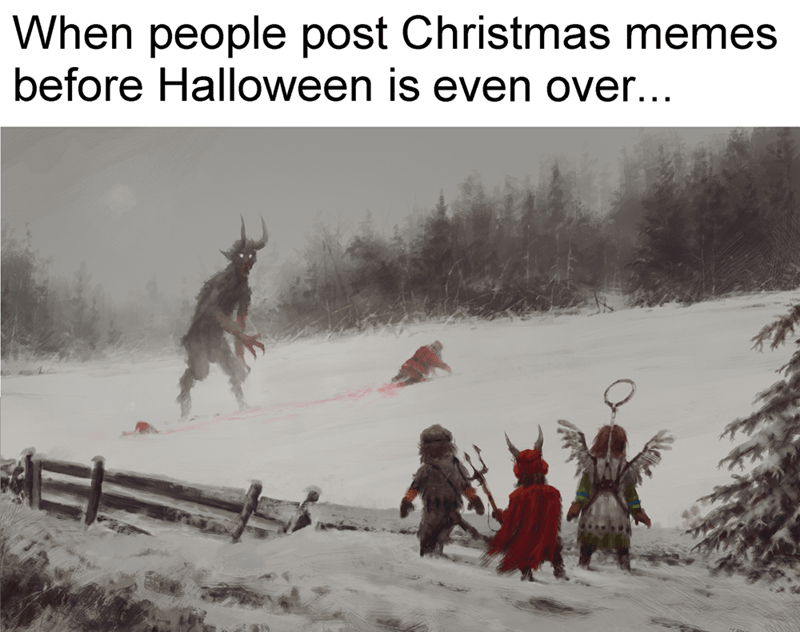 Snow - When people post Christmas memes before Halloween is even over...