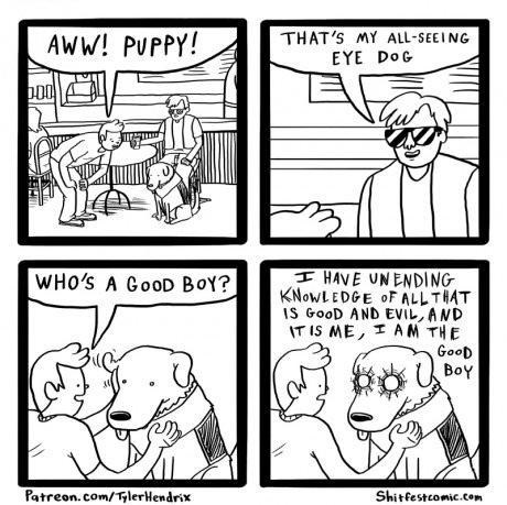 White - AWW! PUPPY! THAT'S MY ALL-SEEI NG EYE DoG HAVE UNENDING KNOWLEDGE oF ALLTHAT IS GooD AND EVIL, AND IT IS ME, AM THE GooD BoY WHO'S A GooD BOY? Patreon.com/TlerHendrix Shitfestcomic.com