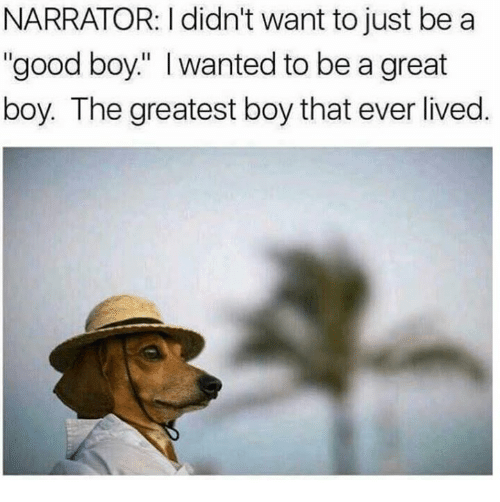 """Text - NARRATOR: I didn't want to just be a """"good boy."""" Iwanted to be a great boy. The greatest boy that ever lived."""
