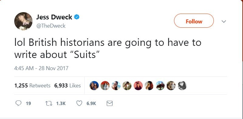 "Text - Jess Dweck Follow @TheDweck lol British historians are going to have to write about ""Suits"" 4:45 AM - 28 Nov 2017 1,255 Retweets 6,933 Likes t 1.3K 6.9K 19"