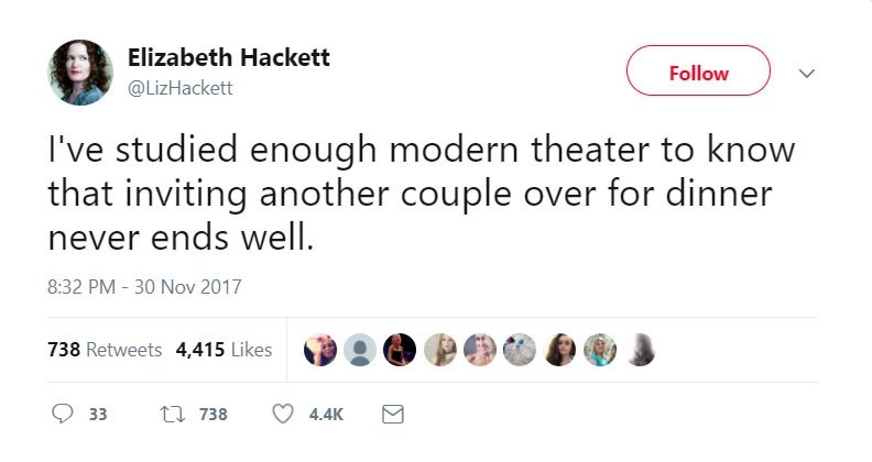 Text - Elizabeth Hackett Follow @LizHackett I've studied enough modern theater to know that inviting another couple over for dinner never ends well 8:32 PM - 30 Nov 2017 738 Retweets 4,415 Likes ti 738 33 4.4K