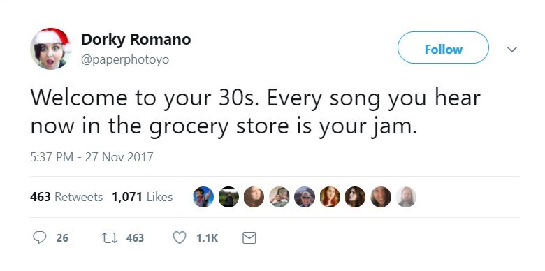 Text - Dorky Romano Follow @paperphotoyo Welcome to your 30s. Every song you hear now in the grocery store is your jam. 5:37 PM - 27 Nov 2017 463 Retweets 1,071 Likes ti 463 26 1.1K >