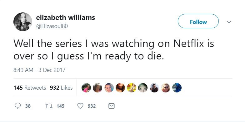 Text - elizabeth williams Follow @Elizasoul80 Well the series I was watching on Netflix is over so I guess I'm ready to die 8:49 AM - 3 Dec 2017 145 Retweets 932 Likes ti 145 38 932
