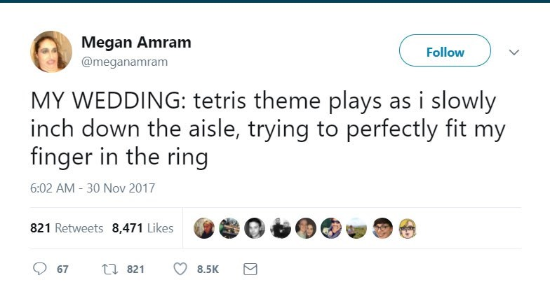 Text - Megan Amram Follow @meganamram MY WEDDING: tetris theme plays as i slowly inch down the aisle, trying to perfectly fit my finger in the ring 6:02 AM -30 Nov 2017 821 Retweets 8,471 Likes ti 821 67 8.5K