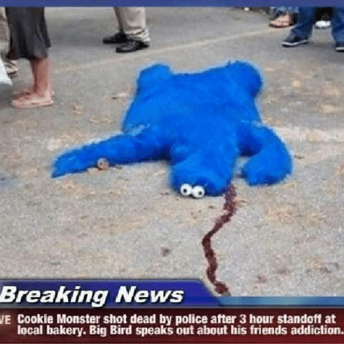 Blue - Breaking News E Cookie Monster shot dead by police after 3 hour standoff at local bakery. Big Bird speaks out about his friends addiction.
