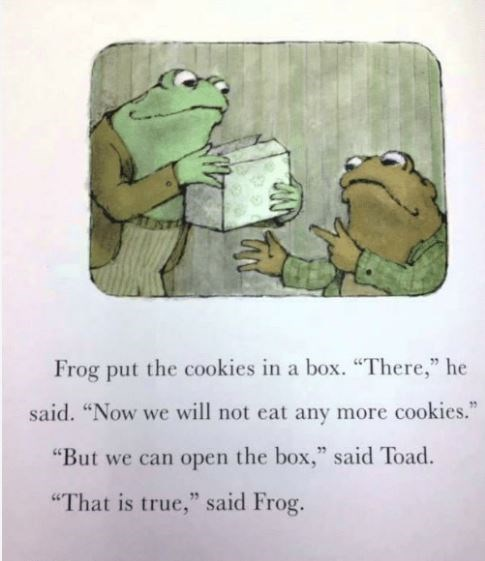 """Text - Frog put the cookies in a box. """"There,"""" he said. """"Now we will not eat any more cookies."""" """"But we can open the box,"""" said Toad. """"That is true,"""" said Frog."""