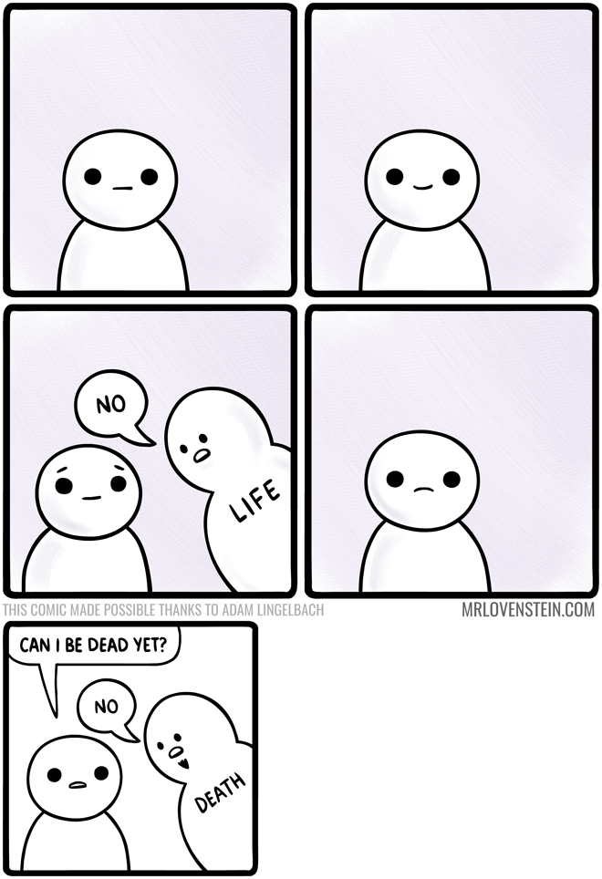 White - NO LIFE THIS COMIC MADE POSSIBLE THANKS TO ADAM LINGELBACH CAN I BE DEAD YET? MRLOVENSTEIN.COM NO DEATH