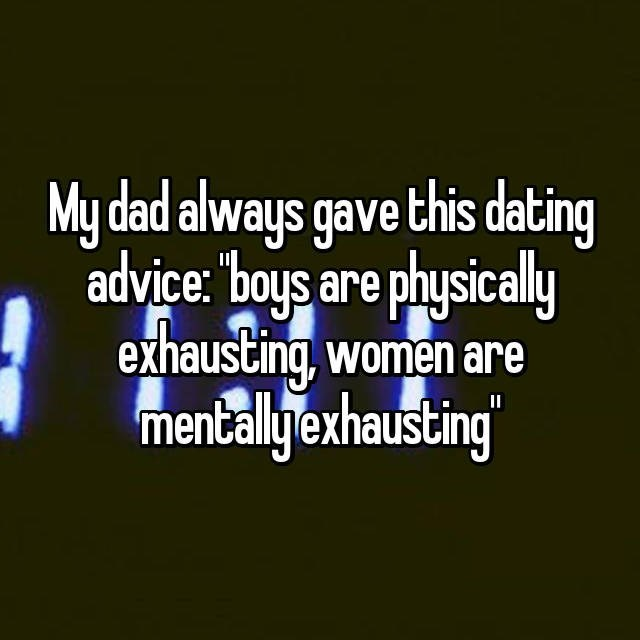 Text - My dad always gave this dating advice: boys are physically exhausting, women are mentallyexhausting II
